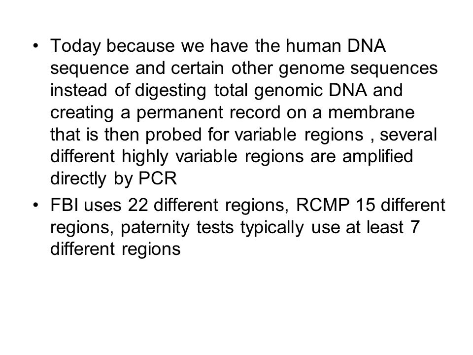 Today because we have the human DNA sequence and certain other genome sequences instead of digesting total genomic DNA and creating a permanent record on a membrane that is then probed for variable regions, several different highly variable regions are amplified directly by PCR FBI uses 22 different regions, RCMP 15 different regions, paternity tests typically use at least 7 different regions