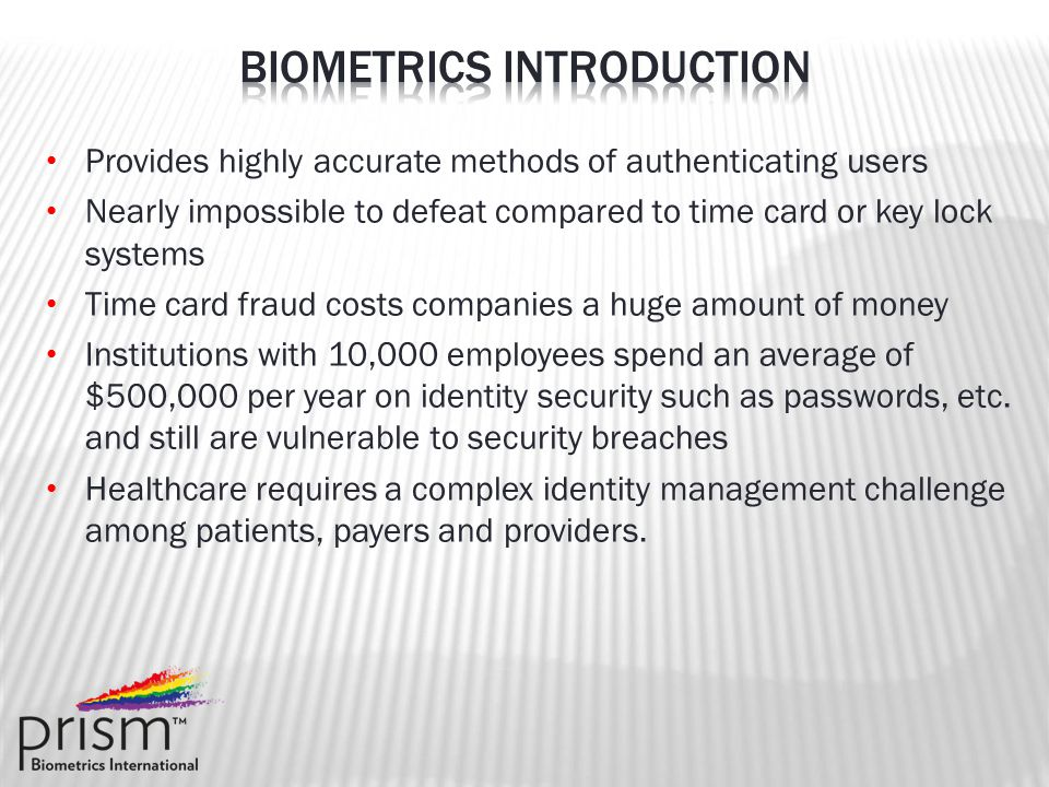Provides highly accurate methods of authenticating users Nearly impossible to defeat compared to time card or key lock systems Time card fraud costs companies a huge amount of money Institutions with 10,000 employees spend an average of $500,000 per year on identity security such as passwords, etc.