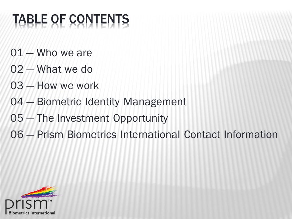 01 — Who we are 02 — What we do 03 — How we work 04 — Biometric Identity Management 05 — The Investment Opportunity 06 — Prism Biometrics International Contact Information