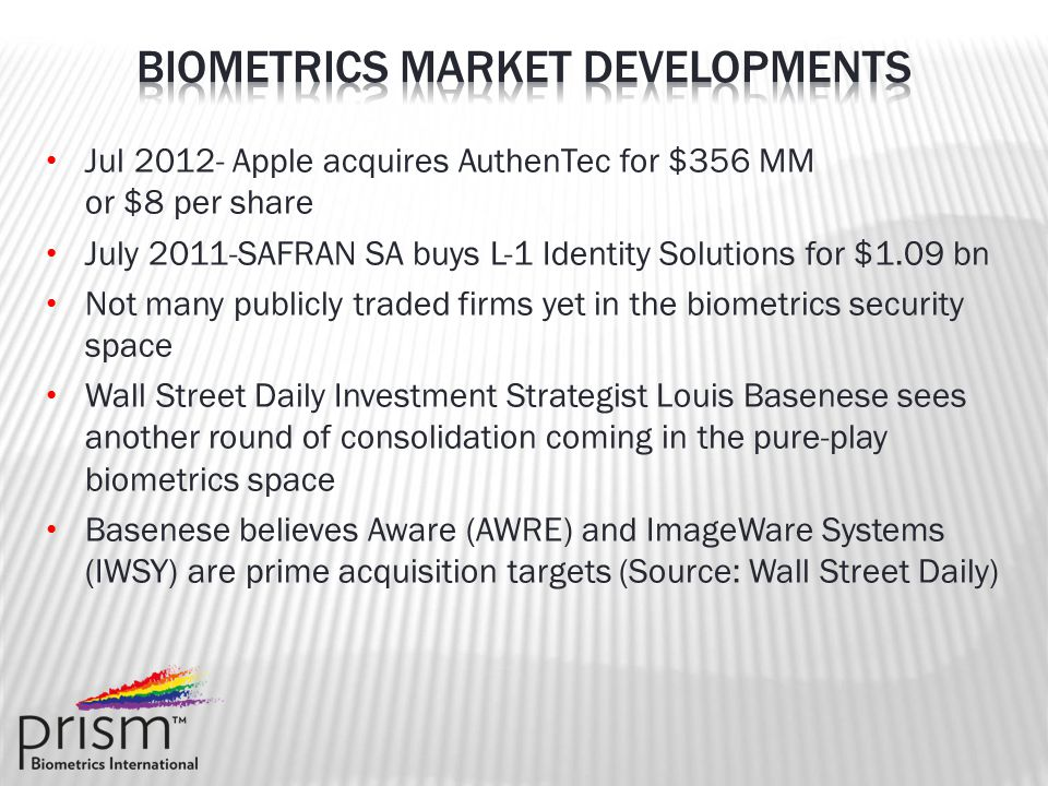 Jul 2012- Apple acquires AuthenTec for $356 MM or $8 per share July 2011-SAFRAN SA buys L-1 Identity Solutions for $1.09 bn Not many publicly traded firms yet in the biometrics security space Wall Street Daily Investment Strategist Louis Basenese sees another round of consolidation coming in the pure-play biometrics space Basenese believes Aware (AWRE) and ImageWare Systems (IWSY) are prime acquisition targets (Source: Wall Street Daily)