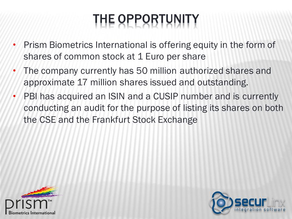 Prism Biometrics International is offering equity in the form of shares of common stock at 1 Euro per share The company currently has 50 million authorized shares and approximate 17 million shares issued and outstanding.