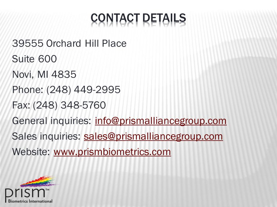 39555 Orchard Hill Place Suite 600 Novi, MI 4835 Phone: (248) 449-2995 Fax: (248) 348-5760 General inquiries: info@prismalliancegroup.cominfo@prismalliancegroup.com Sales inquiries: sales@prismalliancegroup.comsales@prismalliancegroup.com Website: www.prismbiometrics.comwww.prismbiometrics.com