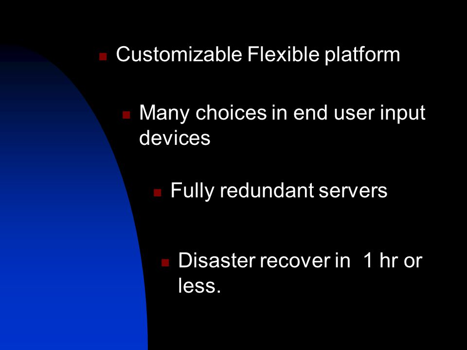 Customizable Flexible platform Many choices in end user input devices Fully redundant servers Disaster recover in 1 hr or less.