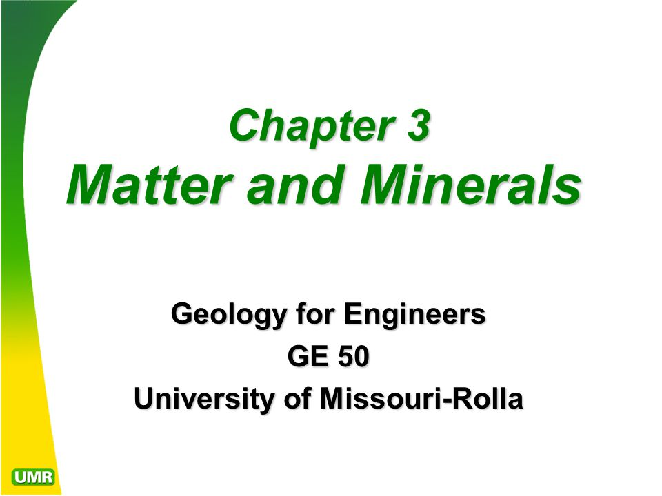 Chapter 3 Matter and Minerals Chapter 3 Matter and Minerals Geology for Engineers GE 50 University of Missouri-Rolla