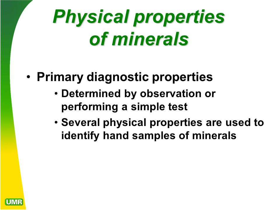 Physical properties of minerals Primary diagnostic properties Determined by observation or performing a simple test Several physical properties are used to identify hand samples of minerals