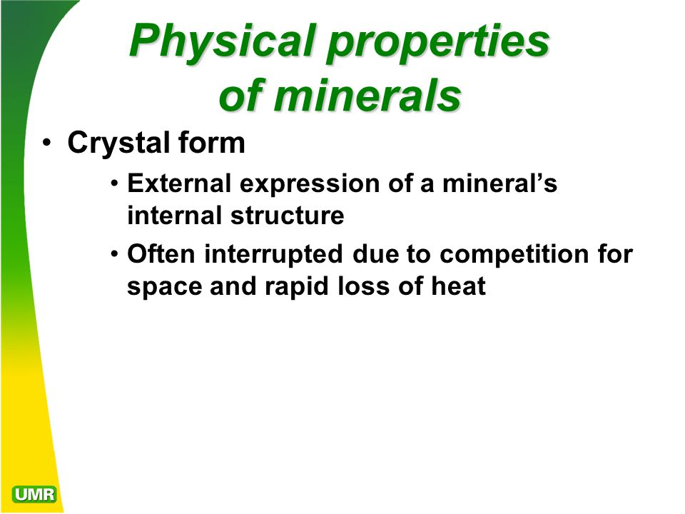 Physical properties of minerals Crystal form External expression of a mineral's internal structure Often interrupted due to competition for space and rapid loss of heat