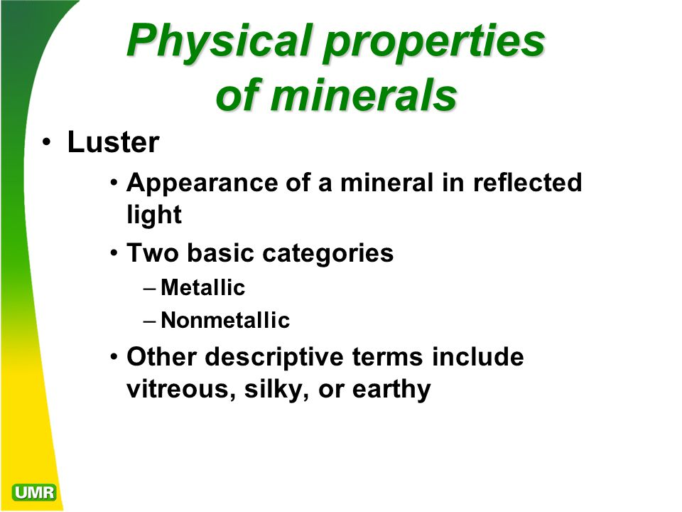 Physical properties of minerals Luster Appearance of a mineral in reflected light Two basic categories –Metallic –Nonmetallic Other descriptive terms include vitreous, silky, or earthy