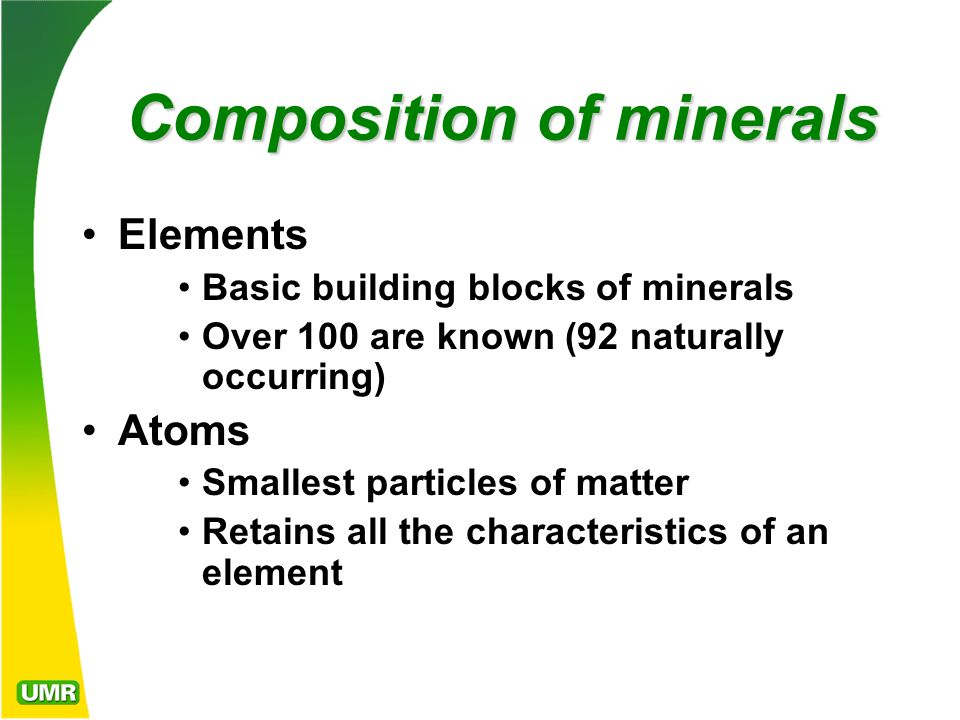Composition of minerals Composition of minerals Elements Basic building blocks of minerals Over 100 are known (92 naturally occurring) Atoms Smallest particles of matter Retains all the characteristics of an element
