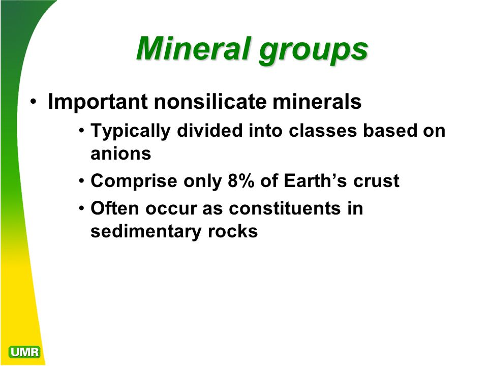 Mineral groups Important nonsilicate minerals Typically divided into classes based on anions Comprise only 8% of Earth's crust Often occur as constituents in sedimentary rocks