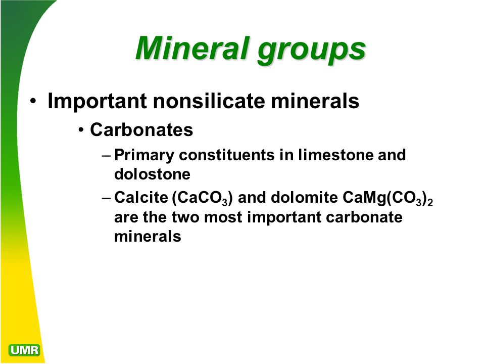 Mineral groups Important nonsilicate minerals Carbonates –Primary constituents in limestone and dolostone –Calcite (CaCO 3 ) and dolomite CaMg(CO 3 ) 2 are the two most important carbonate minerals