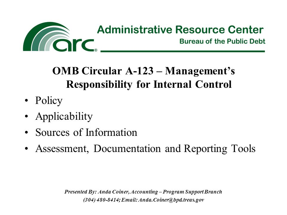 OMB Circular A-123 – Management's Responsibility for Internal Control Policy Applicability Sources of Information Assessment, Documentation and Reporting Tools Presented By: Anda Coiner, Accounting – Program Support Branch (304) ;