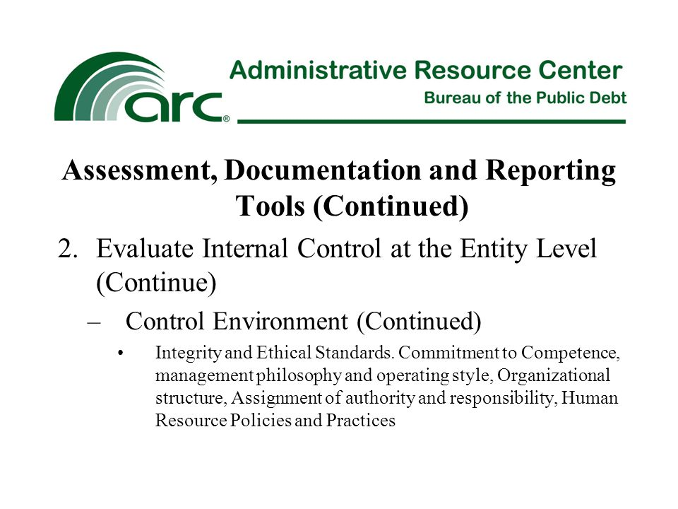 Assessment, Documentation and Reporting Tools (Continued) 2.Evaluate Internal Control at the Entity Level (Continue) –Control Environment (Continued) Integrity and Ethical Standards.