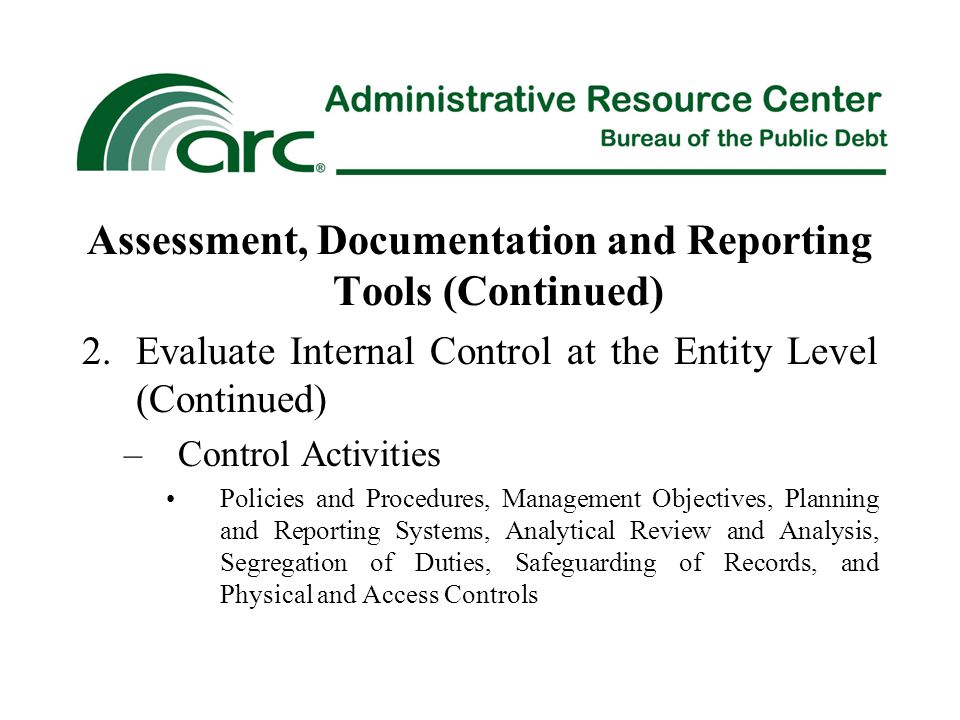 Assessment, Documentation and Reporting Tools (Continued) 2.Evaluate Internal Control at the Entity Level (Continued) –Control Activities Policies and Procedures, Management Objectives, Planning and Reporting Systems, Analytical Review and Analysis, Segregation of Duties, Safeguarding of Records, and Physical and Access Controls