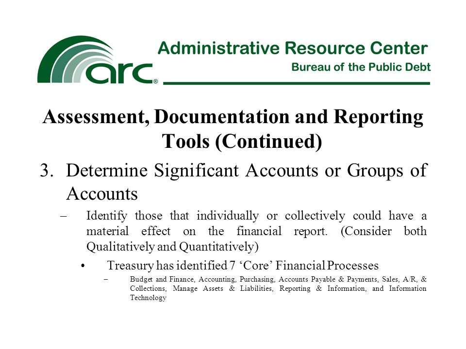 Assessment, Documentation and Reporting Tools (Continued) 3.Determine Significant Accounts or Groups of Accounts –Identify those that individually or collectively could have a material effect on the financial report.
