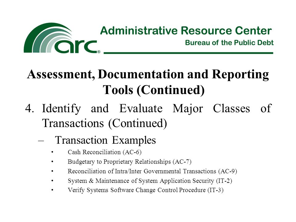 Assessment, Documentation and Reporting Tools (Continued) 4.Identify and Evaluate Major Classes of Transactions (Continued) –Transaction Examples Cash Reconciliation (AC-6) Budgetary to Proprietary Relationships (AC-7) Reconciliation of Intra/Inter Governmental Transactions (AC-9) System & Maintenance of System Application Security (IT-2) Verify Systems Software Change Control Procedure (IT-3)