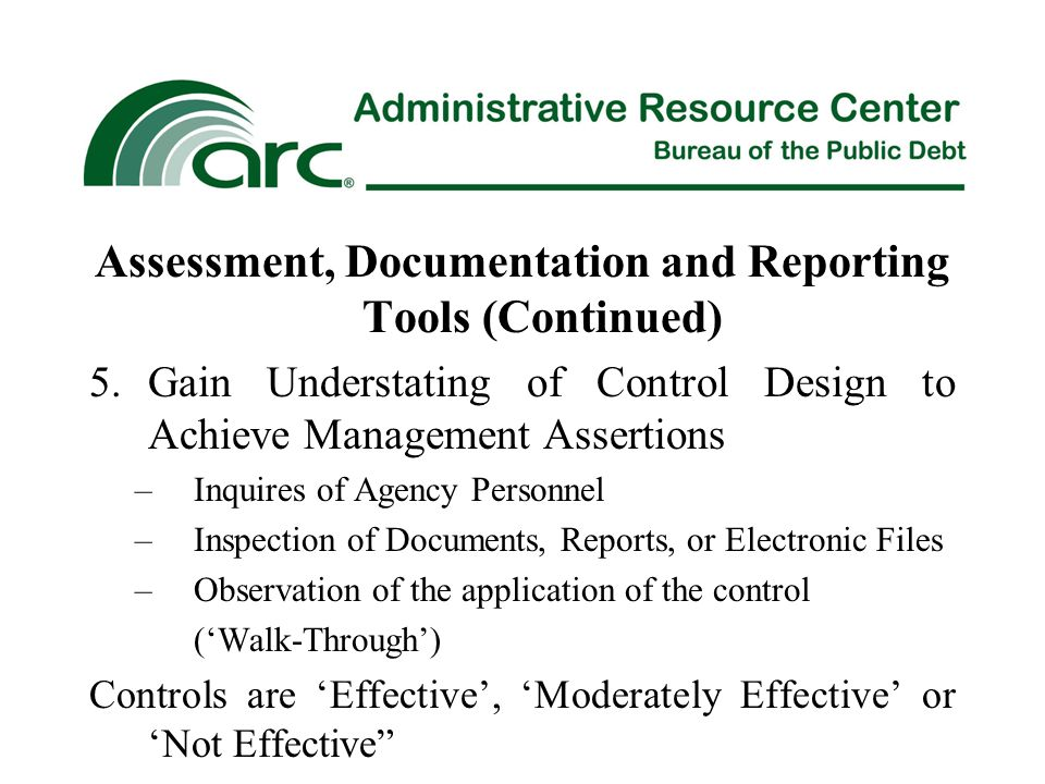 Assessment, Documentation and Reporting Tools (Continued) 5.Gain Understating of Control Design to Achieve Management Assertions –Inquires of Agency Personnel –Inspection of Documents, Reports, or Electronic Files –Observation of the application of the control ('Walk-Through') Controls are 'Effective', 'Moderately Effective' or 'Not Effective
