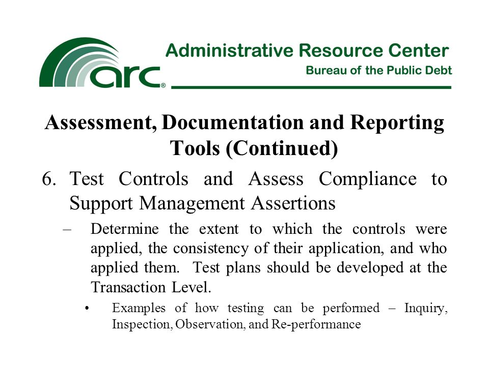 Assessment, Documentation and Reporting Tools (Continued) 6.Test Controls and Assess Compliance to Support Management Assertions –Determine the extent to which the controls were applied, the consistency of their application, and who applied them.