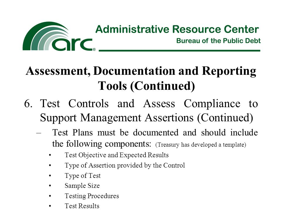 Assessment, Documentation and Reporting Tools (Continued) 6.Test Controls and Assess Compliance to Support Management Assertions (Continued) –Test Plans must be documented and should include the following components: (Treasury has developed a template) Test Objective and Expected Results Type of Assertion provided by the Control Type of Test Sample Size Testing Procedures Test Results