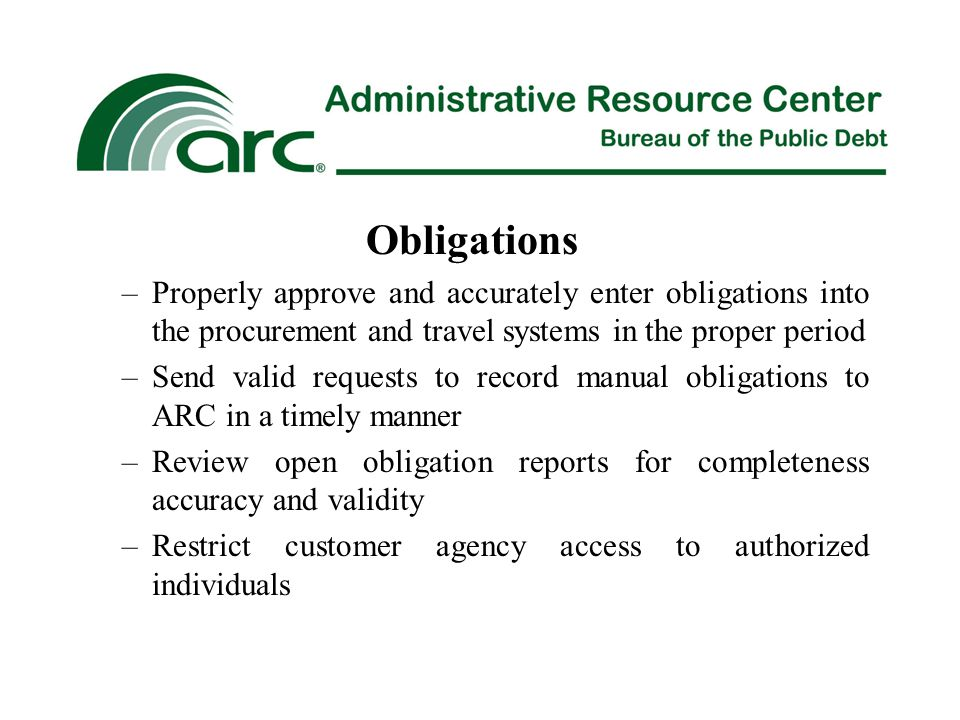 Obligations –Properly approve and accurately enter obligations into the procurement and travel systems in the proper period –Send valid requests to record manual obligations to ARC in a timely manner –Review open obligation reports for completeness accuracy and validity –Restrict customer agency access to authorized individuals