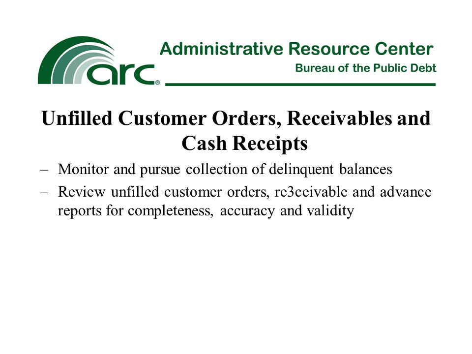 Unfilled Customer Orders, Receivables and Cash Receipts –Monitor and pursue collection of delinquent balances –Review unfilled customer orders, re3ceivable and advance reports for completeness, accuracy and validity