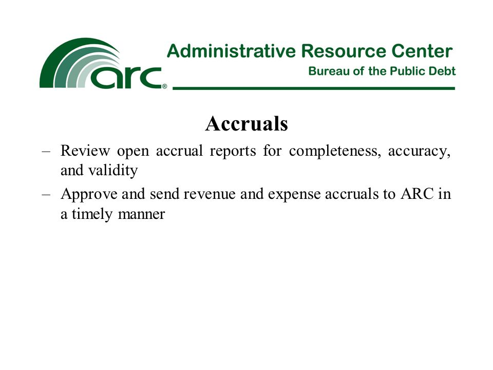 Accruals –Review open accrual reports for completeness, accuracy, and validity –Approve and send revenue and expense accruals to ARC in a timely manner