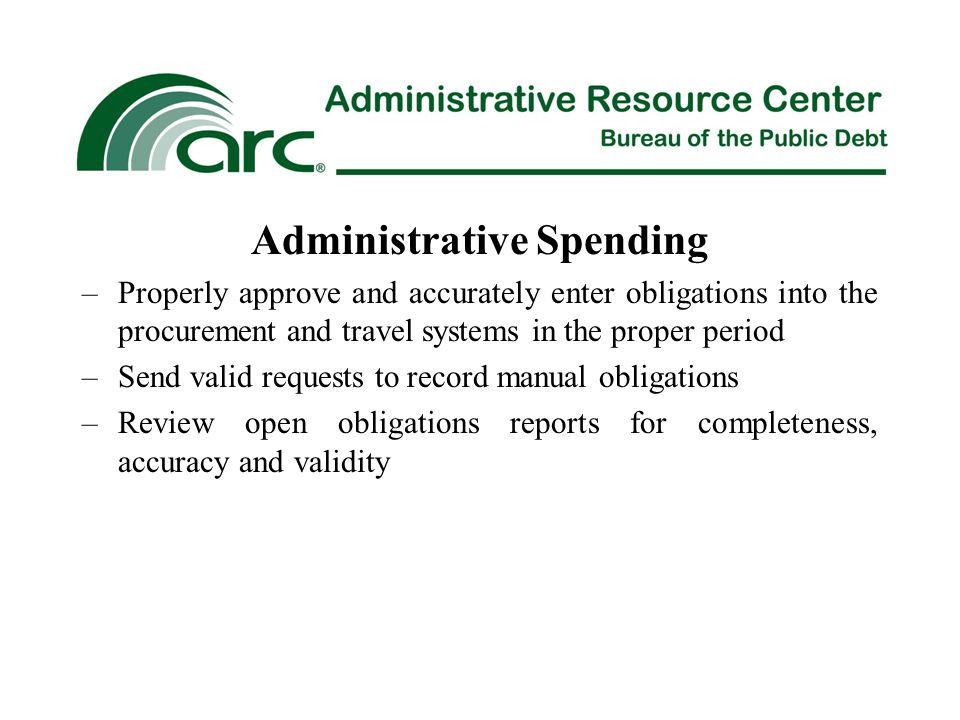Administrative Spending –Properly approve and accurately enter obligations into the procurement and travel systems in the proper period –Send valid requests to record manual obligations –Review open obligations reports for completeness, accuracy and validity