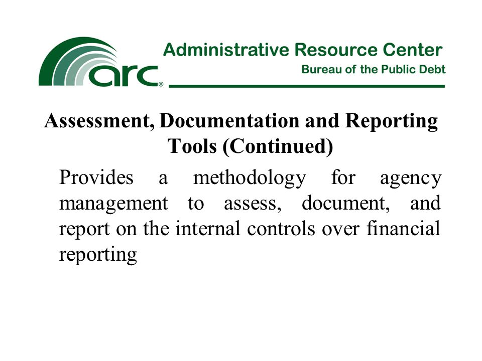 Assessment, Documentation and Reporting Tools (Continued) Provides a methodology for agency management to assess, document, and report on the internal controls over financial reporting