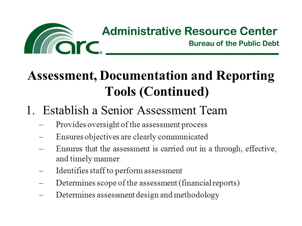 Assessment, Documentation and Reporting Tools (Continued) 1.Establish a Senior Assessment Team –Provides oversight of the assessment process –Ensures objectives are clearly communicated –Ensures that the assessment is carried out in a through, effective, and timely manner –Identifies staff to perform assessment –Determines scope of the assessment (financial reports) –Determines assessment design and methodology