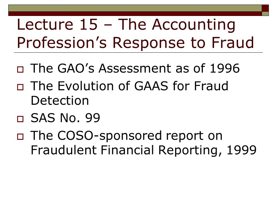 Lecture 15 – The Accounting Profession's Response to Fraud  The GAO's Assessment as of 1996  The Evolution of GAAS for Fraud Detection  SAS No.