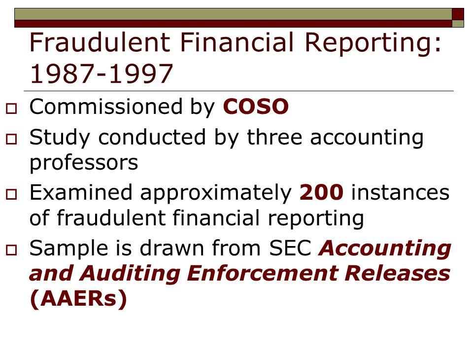 Fraudulent Financial Reporting:  Commissioned by COSO  Study conducted by three accounting professors  Examined approximately 200 instances of fraudulent financial reporting  Sample is drawn from SEC Accounting and Auditing Enforcement Releases (AAERs)
