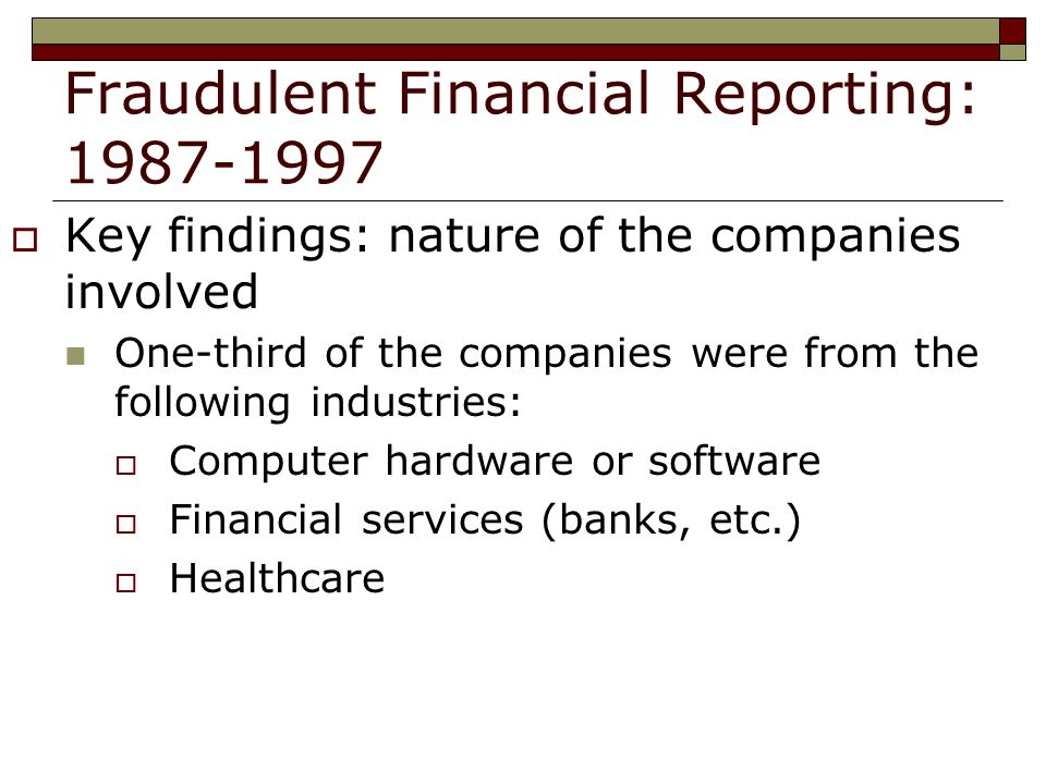 Fraudulent Financial Reporting:  Key findings: nature of the companies involved One-third of the companies were from the following industries:  Computer hardware or software  Financial services (banks, etc.)  Healthcare