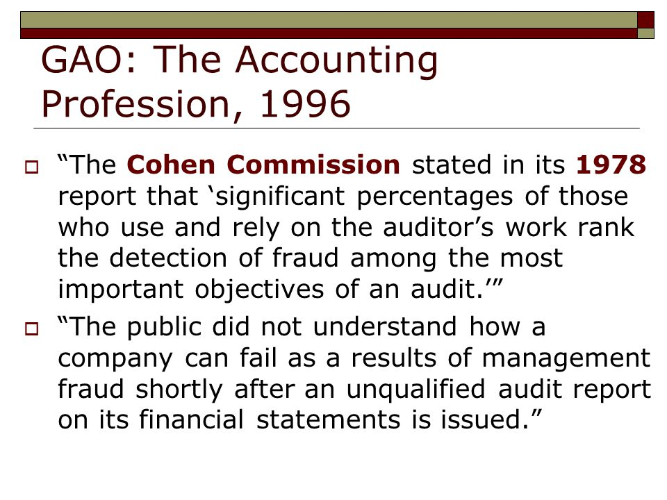 GAO: The Accounting Profession, 1996  The Cohen Commission stated in its 1978 report that 'significant percentages of those who use and rely on the auditor's work rank the detection of fraud among the most important objectives of an audit.'  The public did not understand how a company can fail as a results of management fraud shortly after an unqualified audit report on its financial statements is issued.