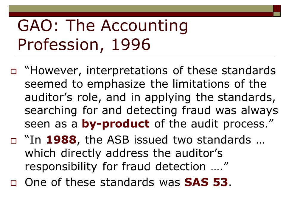 GAO: The Accounting Profession, 1996  However, interpretations of these standards seemed to emphasize the limitations of the auditor's role, and in applying the standards, searching for and detecting fraud was always seen as a by-product of the audit process.  In 1988, the ASB issued two standards … which directly address the auditor's responsibility for fraud detection ….  One of these standards was SAS 53.