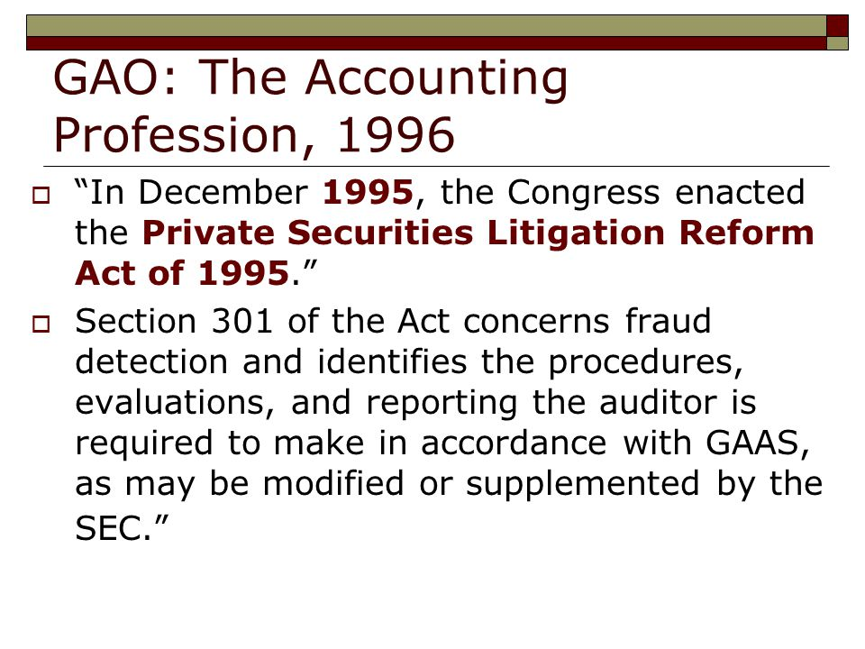 GAO: The Accounting Profession, 1996  In December 1995, the Congress enacted the Private Securities Litigation Reform Act of  Section 301 of the Act concerns fraud detection and identifies the procedures, evaluations, and reporting the auditor is required to make in accordance with GAAS, as may be modified or supplemented by the SEC.