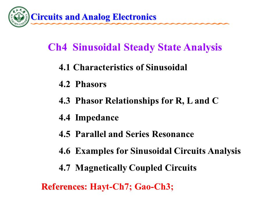 Ch4 Sinusoidal Steady State Analysis 4.1 Characteristics of Sinusoidal 4.2 Phasors 4.3 Phasor Relationships for R, L and C 4.4 Impedance 4.5 Parallel and Series Resonance 4.6 Examples for Sinusoidal Circuits Analysis 4.7 Magnetically Coupled Circuits References References: Hayt-Ch7; Gao-Ch3; Circuits and Analog Electronics