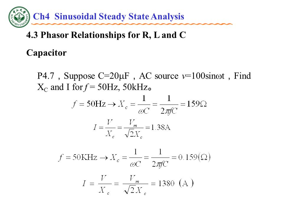 4.3 Phasor Relationships for R, L and C Capacitor P4.7 , Suppose C=20  F , AC source v=100sin  t , Find X C and I for f = 50Hz, 50kHz 。 Ch4 Sinusoidal Steady State Analysis