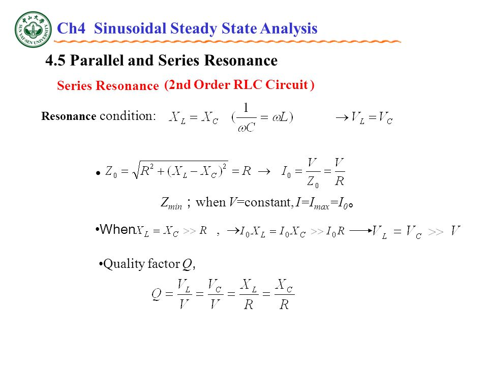 4.5 Parallel and Series Resonance Series Resonance (2nd Order RLC Circuit ) Z min ; when V=constant, I=I max =I 0 。 When,  Quality factor Q, Resonance condition: Ch4 Sinusoidal Steady State Analysis