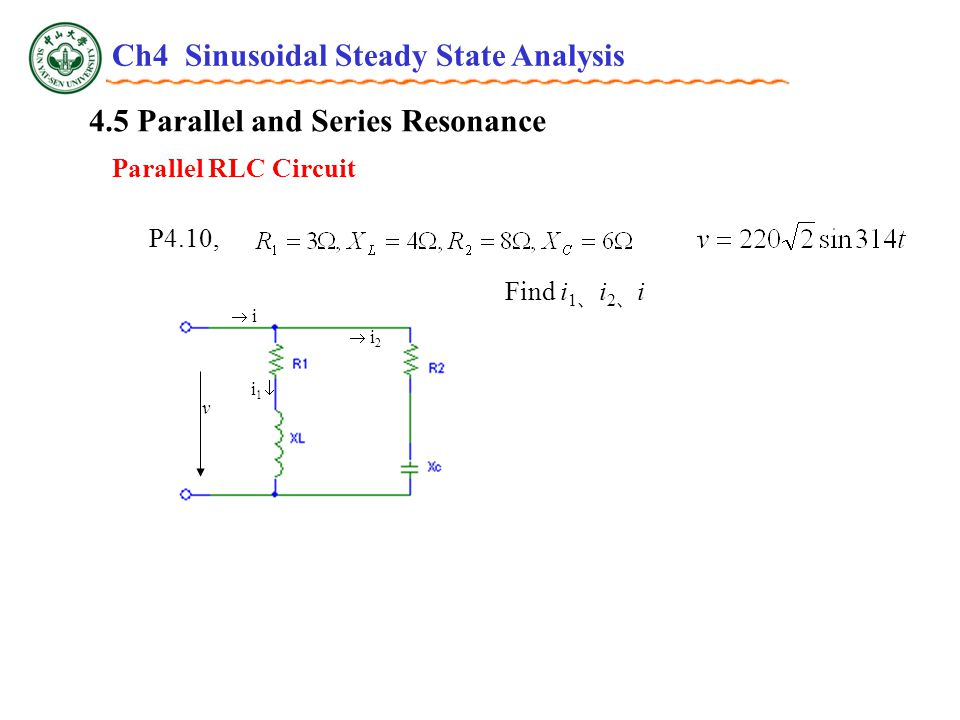 4.5 Parallel and Series Resonance Parallel RLC Circuit P4.10, v  i i i 1   i2 i2 Find i 1 、 i 2 、 i Ch4 Sinusoidal Steady State Analysis