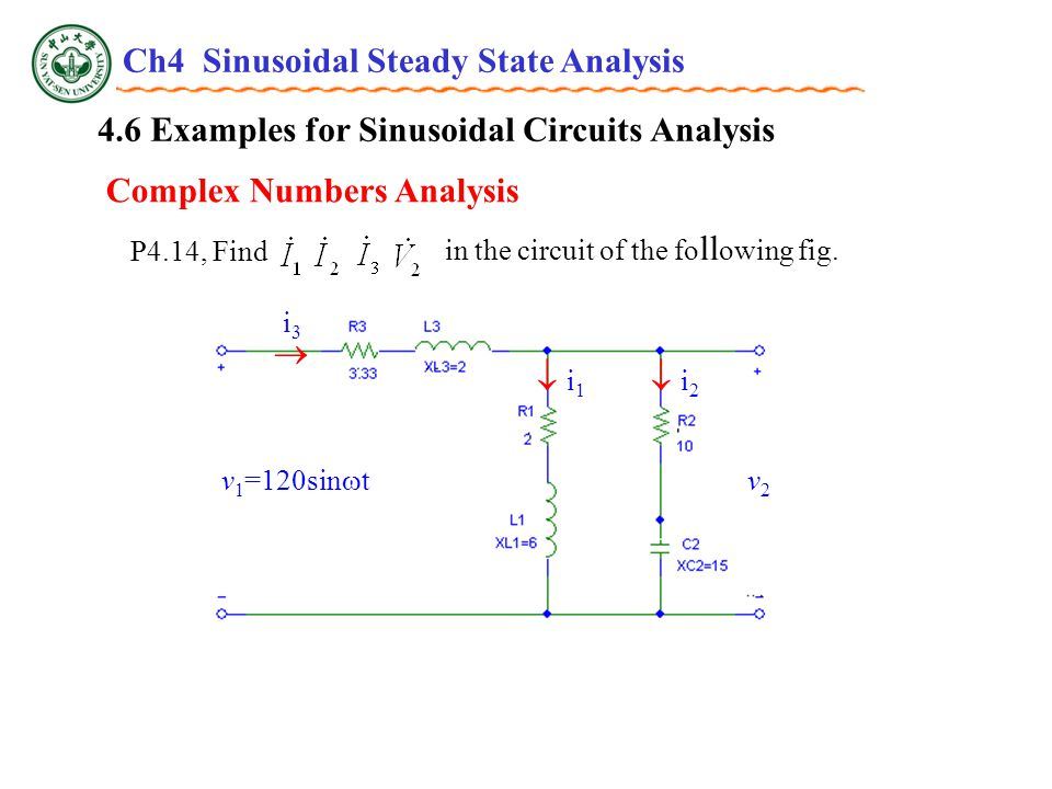 4.6 Examples for Sinusoidal Circuits Analysis v 1 =120sin  t v2v2  i3i3  i1 i1  i2 i2 P4.14, Find in the circuit of the fo ll owing fig.