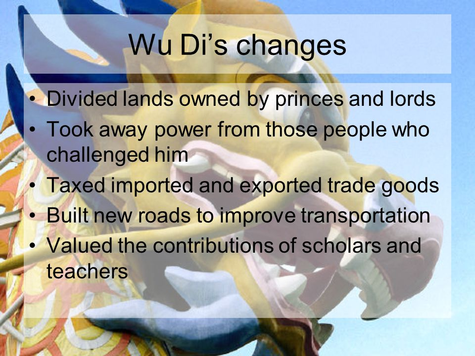 Wu Di's changes Divided lands owned by princes and lords Took away power from those people who challenged him Taxed imported and exported trade goods Built new roads to improve transportation Valued the contributions of scholars and teachers