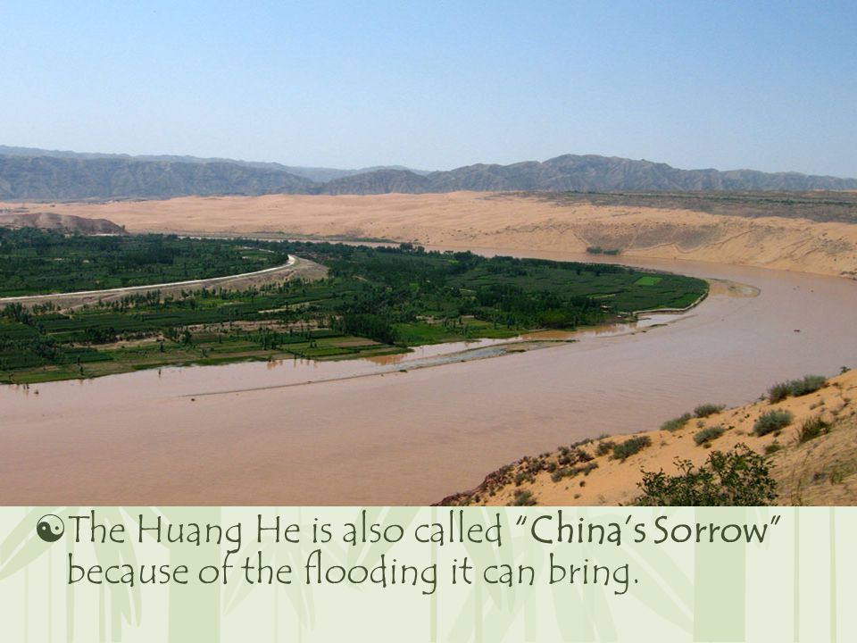  The Huang He is also called China's Sorrow because of the flooding it can bring.