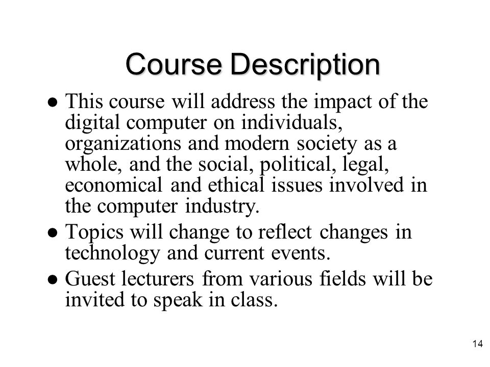 Course Prerequisites Prerequisites: –None (Really) Who should be taking this course: –Students interested in the issues relating to technology (specifically computers) and society.