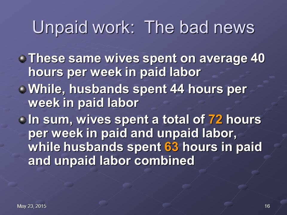 16May 23, 2015May 23, 2015May 23, 2015 Unpaid work: The bad news These same wives spent on average 40 hours per week in paid labor While, husbands spent 44 hours per week in paid labor In sum, wives spent a total of 72 hours per week in paid and unpaid labor, while husbands spent 63 hours in paid and unpaid labor combined