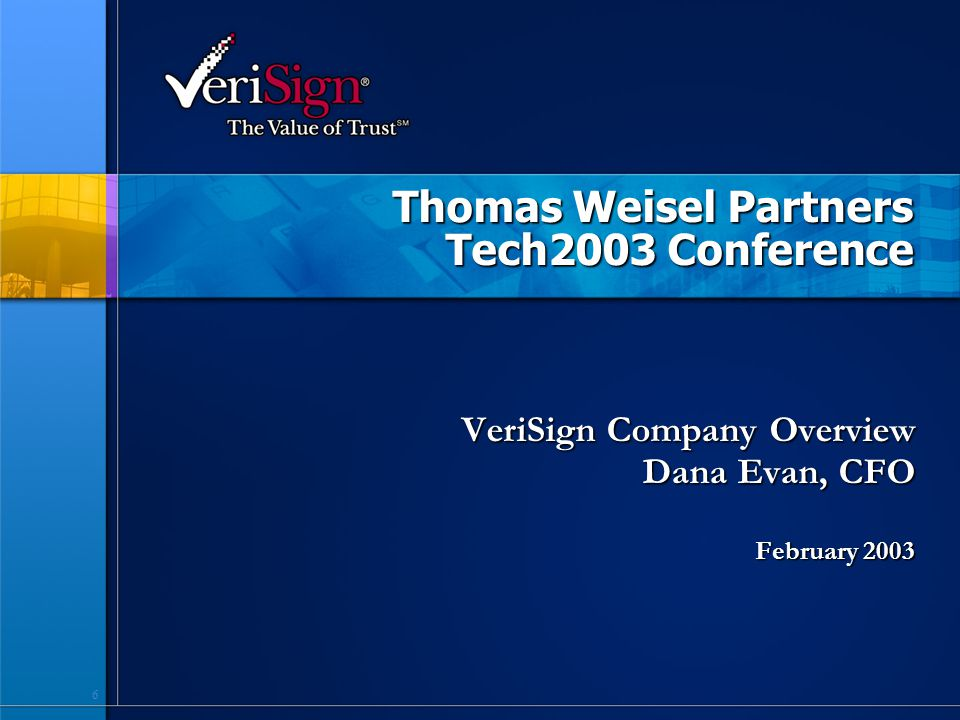 6 Thomas Weisel Partners Tech2003 Conference VeriSign Company Overview Dana Evan, CFO February 2003