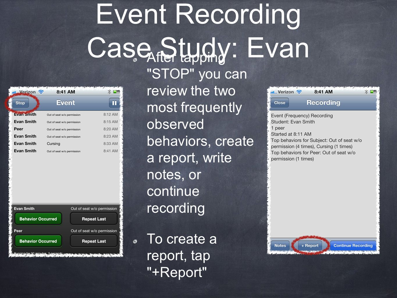 Event Recording Case Study: Evan After tapping STOP you can review the two most frequently observed behaviors, create a report, write notes, or continue recording To create a report, tap +Report