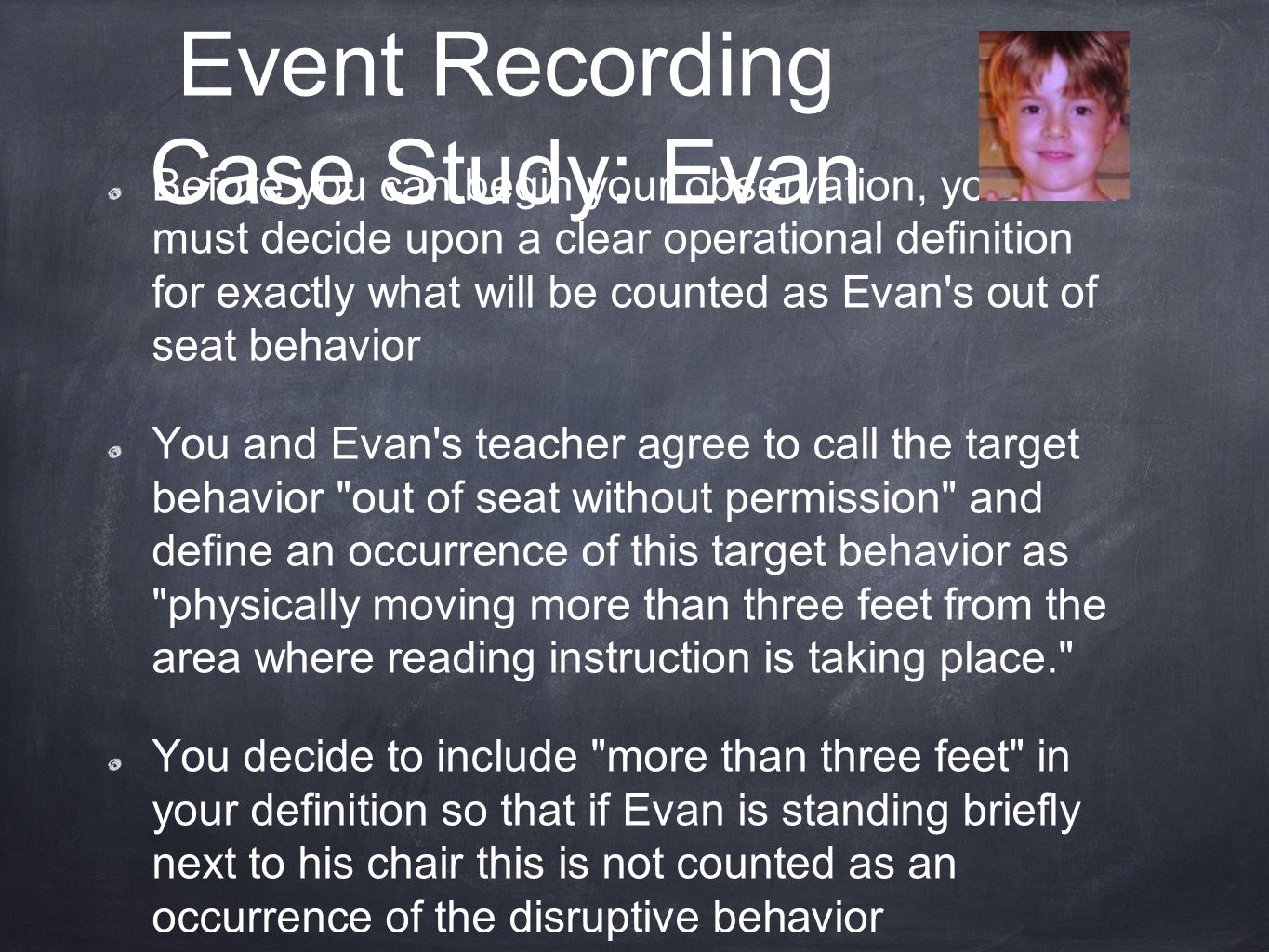 Before you can begin your observation, you must decide upon a clear operational definition for exactly what will be counted as Evan s out of seat behavior You and Evan s teacher agree to call the target behavior out of seat without permission and define an occurrence of this target behavior as physically moving more than three feet from the area where reading instruction is taking place. You decide to include more than three feet in your definition so that if Evan is standing briefly next to his chair this is not counted as an occurrence of the disruptive behavior Event Recording Case Study: Evan