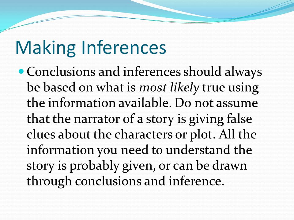 Making Inferences Conclusions and inferences should always be based on what is most likely true using the information available.