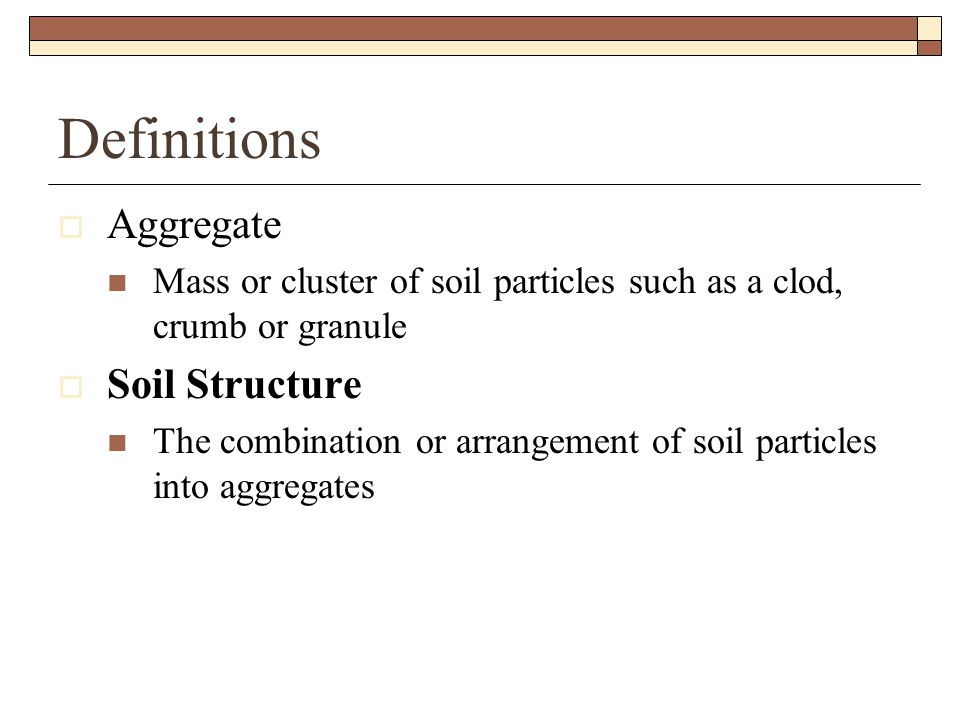 Definitions  Aggregate Mass or cluster of soil particles such as a clod, crumb or granule  Soil Structure The combination or arrangement of soil particles into aggregates