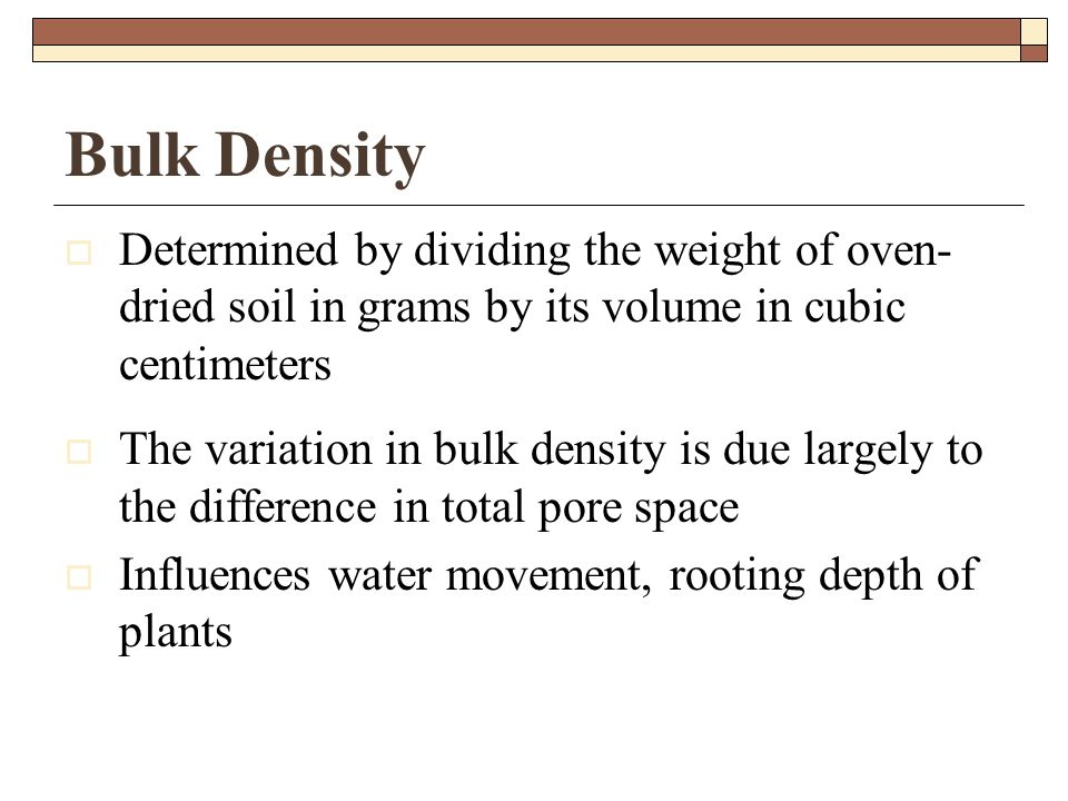 Bulk Density  Determined by dividing the weight of oven- dried soil in grams by its volume in cubic centimeters  The variation in bulk density is due largely to the difference in total pore space  Influences water movement, rooting depth of plants
