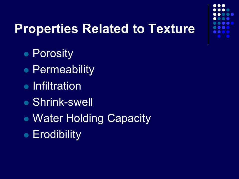 Properties Related to Texture Porosity Permeability Infiltration Shrink-swell Water Holding Capacity Erodibility